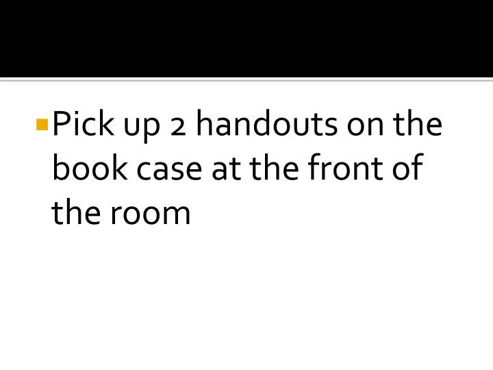 Pick up 2 handouts on the book case at the front of the room
