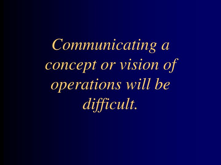 Communicating a concept or vision of operations will be difficult.