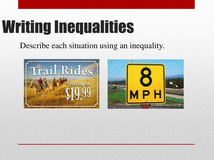 Describe each situation using an inequality.