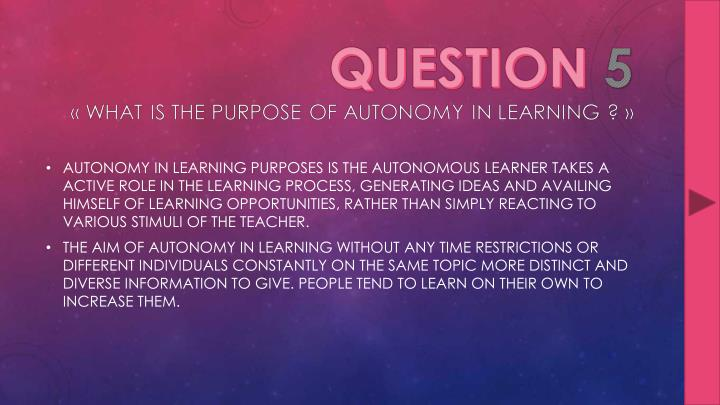 AUTONOMY IN LEARNING PURPOSES IS THE AUTONOMOUS LEARNER TAKES A ACTIVE ROLE IN THE LEARNING PROCESS, GENERATING IDEAS AND AVAILING HIMSELF OF LEARNING OPPORTUNITIES, RATHER THAN SIMPLY REACTING TO VARIOUS STIMULI OF THE TEACHER.