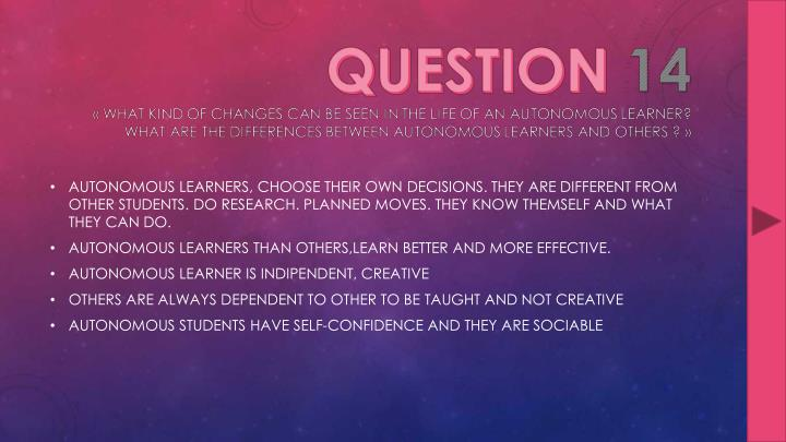 AUTONOMOUS LEARNERS, CHOOSE THEIR OWN DECISIONS. THEY ARE DIFFERENT FROM OTHER STUDENTS. DO RESEARCH. PLANNED MOVES. THEY KNOW THEMSELF AND WHAT THEY CAN DO.