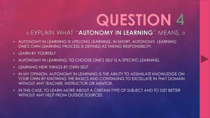 AUTONOMY IN LEARNING IS LIFELONG LEARNING. IN SHORT, AUTONOMY, LEARNING ONE'S OWN LEARNING PROCESS IS DEFINED AS TAKING RESPONSIBILITY.