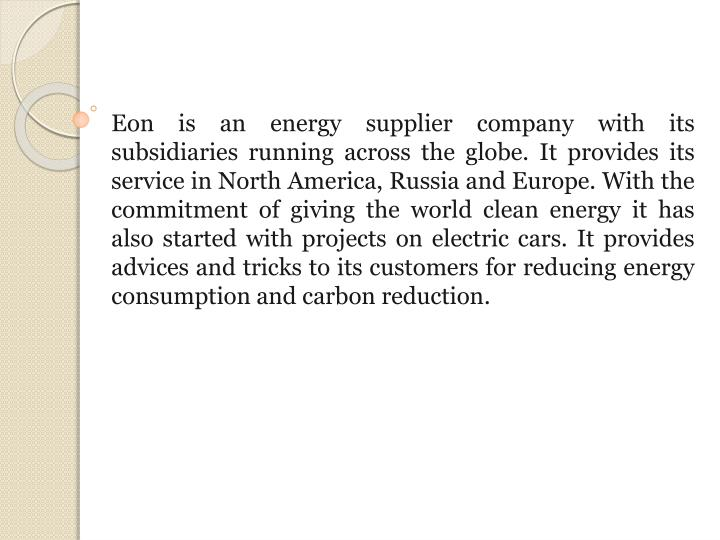 Eon is an energy supplier company with its subsidiaries running across the globe. It provides its service in North America, Russia and Europe. With the commitment of giving the world clean energy it has also started with projects on electric cars. It provides advices and tricks to its customers for reducing energy consumption and carbon reduction
