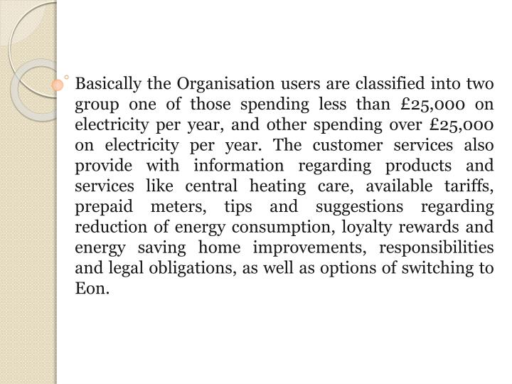 Basically the Organisation users are classified into two group one of those spending less than £25,000 on electricity per year, and other spending over £25,000 on electricity per year. The customer services also provide with information regarding products and services like central heating care, available tariffs, prepaid meters, tips and suggestions regarding reduction of energy consumption, loyalty rewards and energy saving home improvements, responsibilities and legal obligations, as well as options of switching to Eon