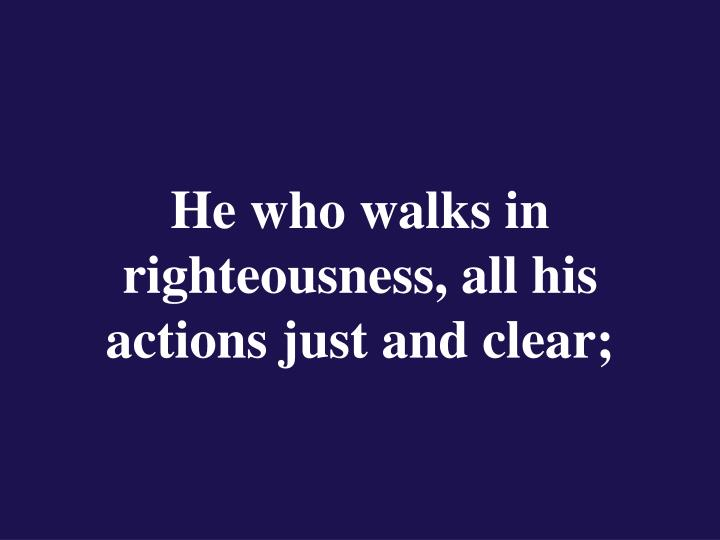 He who walks in righteousness, all his actions just and clear;