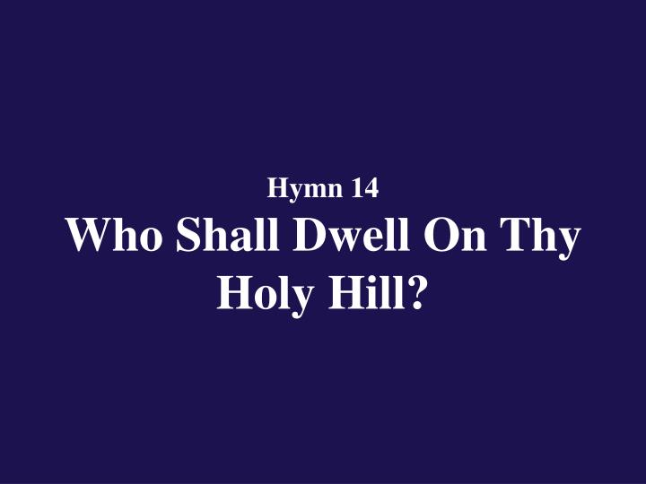 Hymn 14 who shall dwell on thy holy hill
