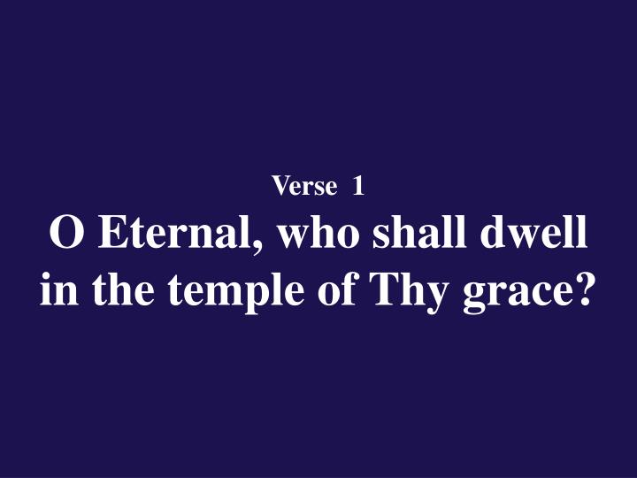 Verse 1 o eternal who shall dwell in the temple of thy grace