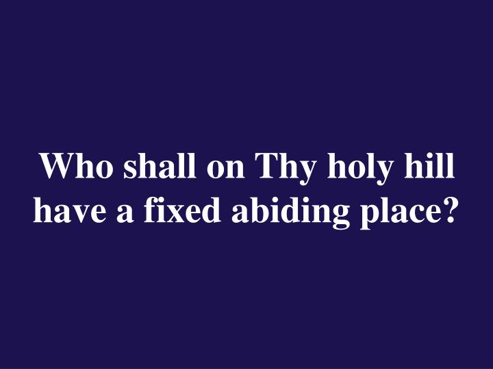 Who shall on thy holy hill have a fixed abiding place