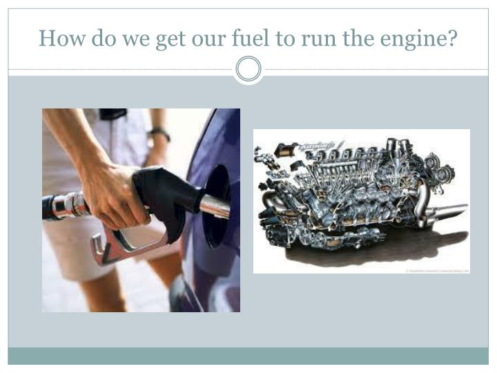 How do we get our fuel to run the engine?