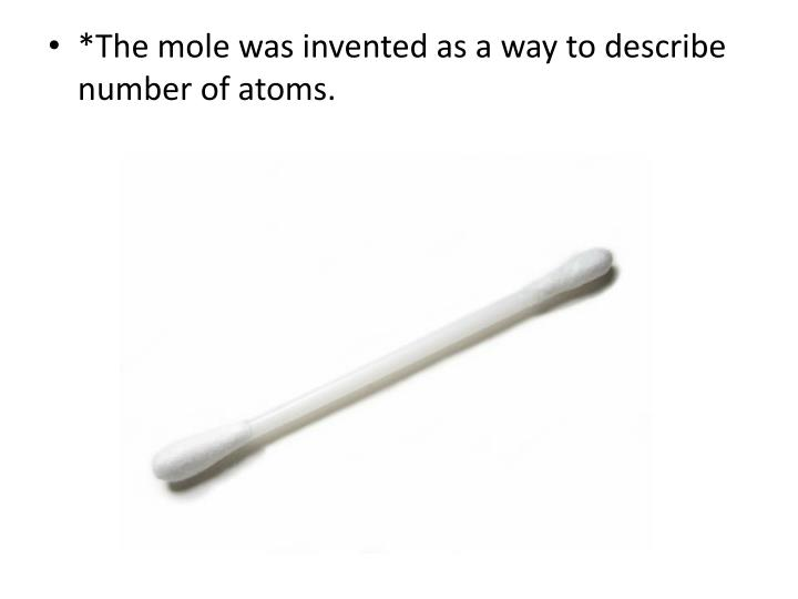 *The mole was invented as a way to describe number of atoms.