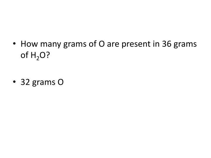 How many grams of O are present in 36 grams of H