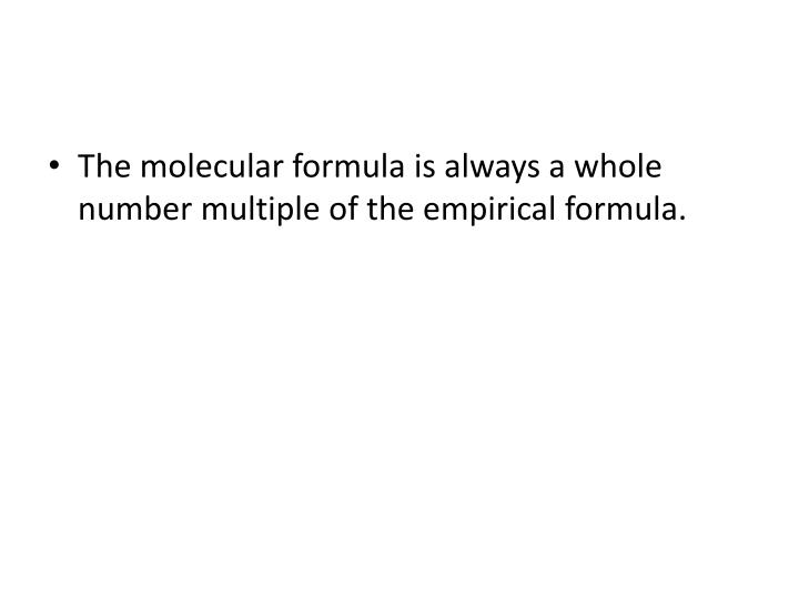 The molecular formula is always a whole number multiple of the empirical formula.