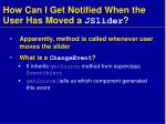 how can i get notified when the user has moved a jslider1
