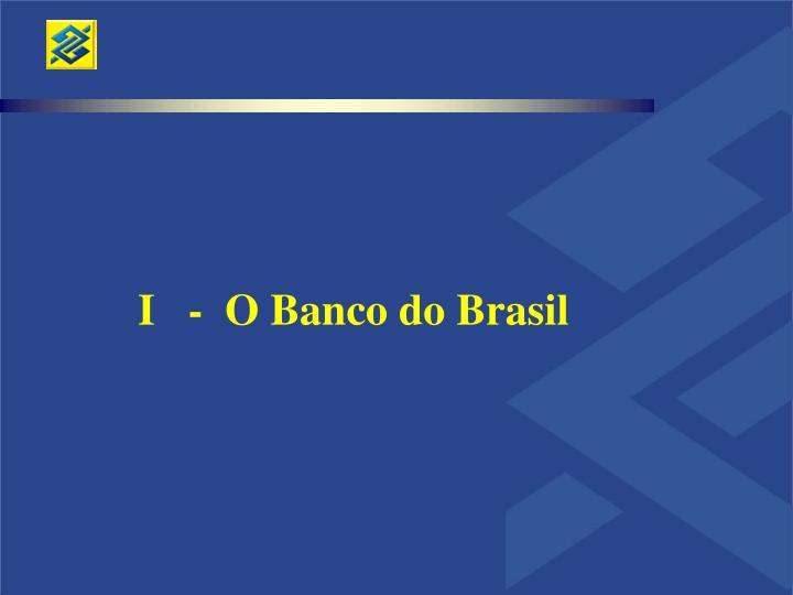I   -  O Banco do Brasil