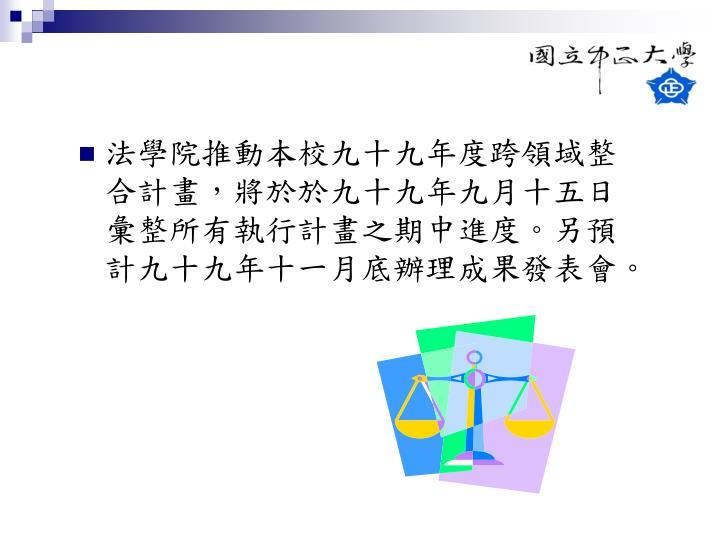 法學院推動本校九十九年度跨領域整合計畫,將於於九十九年九月十五日彙整所有執行計畫之期中進度。另預計九十九年十一月底辦理成果發表會。