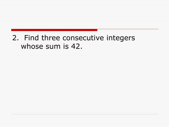 2.  Find three consecutive integers whose sum is 42.