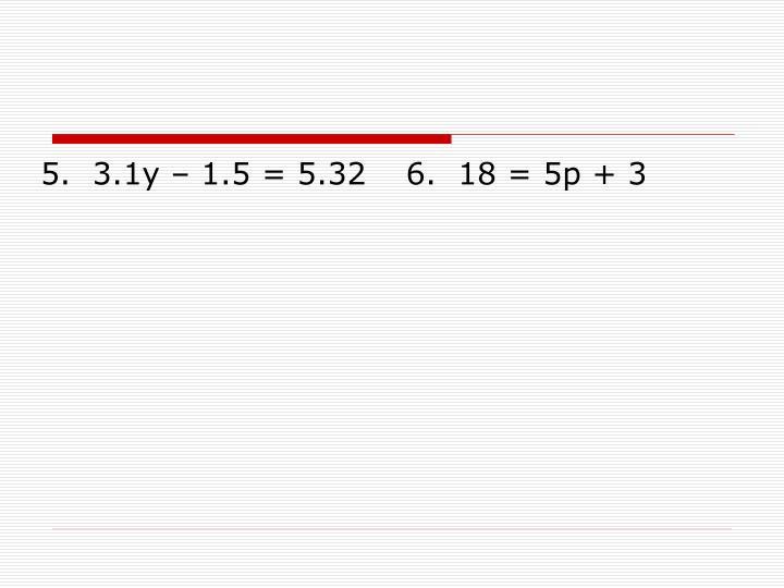 5.  3.1y – 1.5 = 5.32