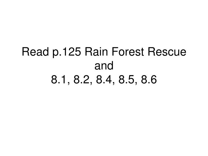 Read p 125 rain forest rescue and 8 1 8 2 8 4 8 5 8 6