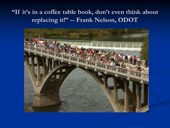 """If it's in a coffee table book, don't even think about replacing it!"" -- Frank Nelson, ODOT"