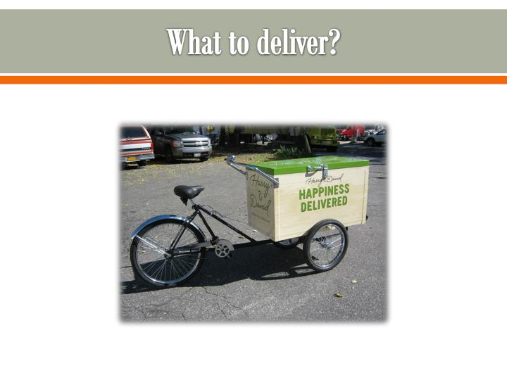 What to deliver?