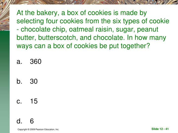 At the bakery, a box of cookies is made by selecting four cookies from the six types of cookie - chocolate chip, oatmeal raisin, sugar, peanut butter, butterscotch, and chocolate. In how many ways can a box of cookies be put together?