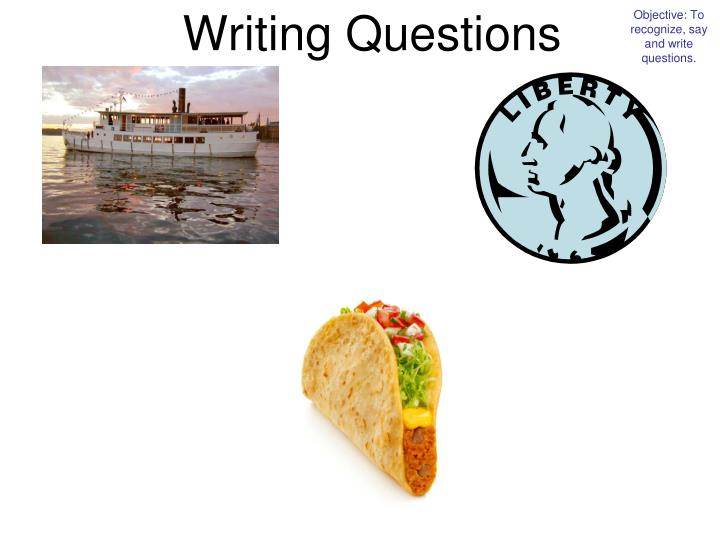 Objective: To recognize, say and write questions.
