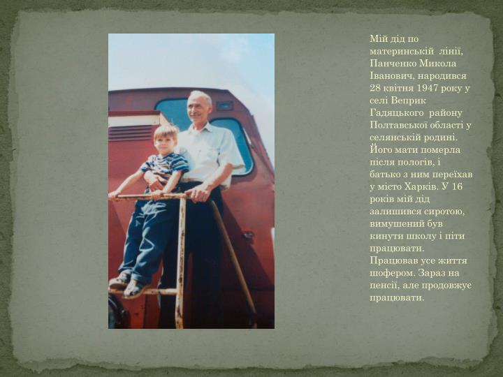 Мій дід по материнській  лінії, Панченко Микола Іванович, народився  28 квітня 1947 року у селі Веприк Гадяцького  району Полтавської області у селянській родині. Його мати померла після пологів, і батько з ним переїхав у місто Харків. У 16 років мій дід залишився сиротою,  вимушений був кинути школу і піти працювати.  Працював усе життя шофером. Зараз на пенсії, але продовжує працювати.