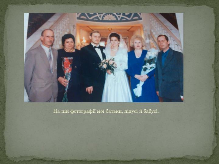 На цій фотографії мої батьки, дідусі й бабусі.