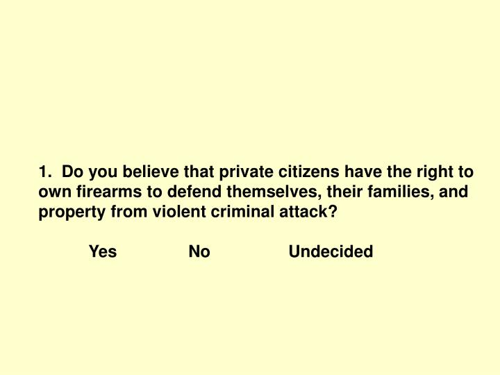 1.  Do you believe that private citizens have the right to