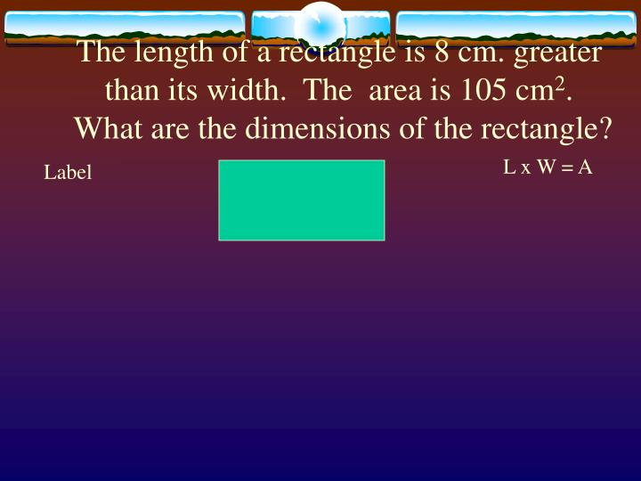 The length of a rectangle is 8 cm. greater