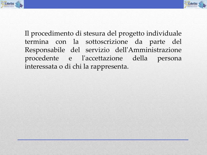 Il procedimento di stesura del progetto individuale termina con la sottoscrizione da parte del Responsabile del servizio dell'Amministrazione procedente e l'accettazione della persona interessata o di chi la rappresenta.