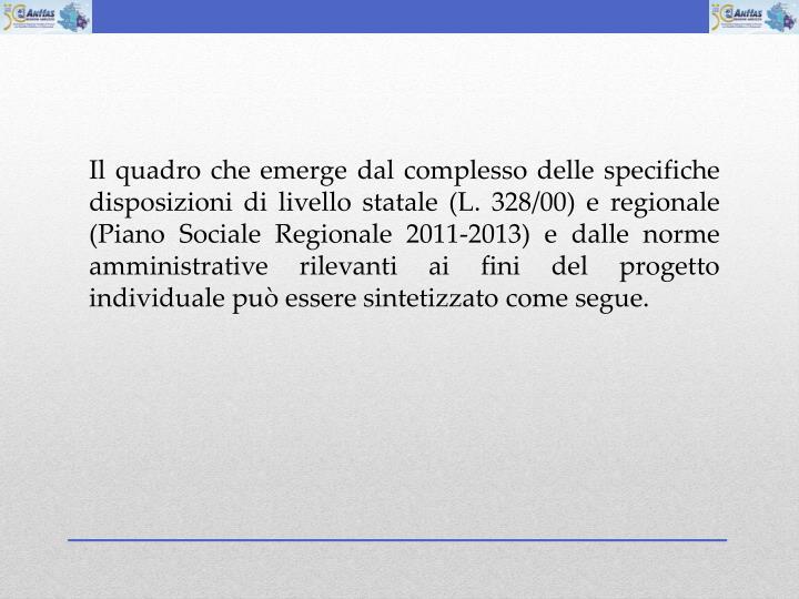 Il quadro che emerge dal complesso delle specifiche disposizioni di livello statale (L. 328/00) e regionale (Piano Sociale Regionale 2011-2013) e dalle norme amministrative rilevanti ai fini del progetto individuale pu essere sintetizzato come segue.