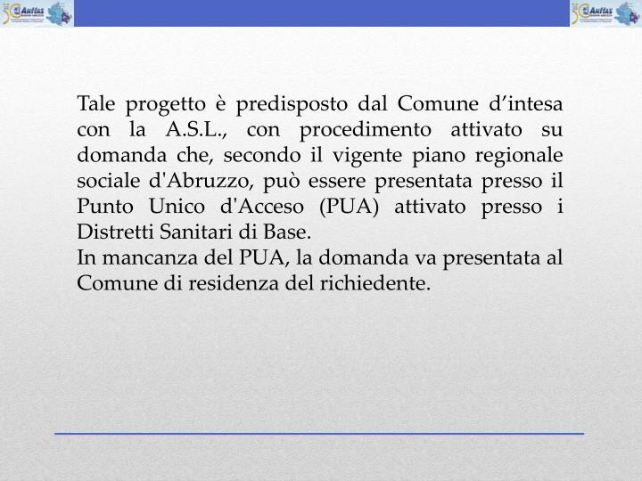 Tale progetto  predisposto dal Comune dintesa con la A.S.L., con procedimento attivato su domanda che, secondo il vigente piano regionale sociale d'Abruzzo, pu essere presentata presso il Punto Unico d'Acceso (PUA) attivato presso i Distretti Sanitari di Base.