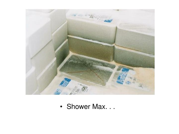 Shower Max. . .