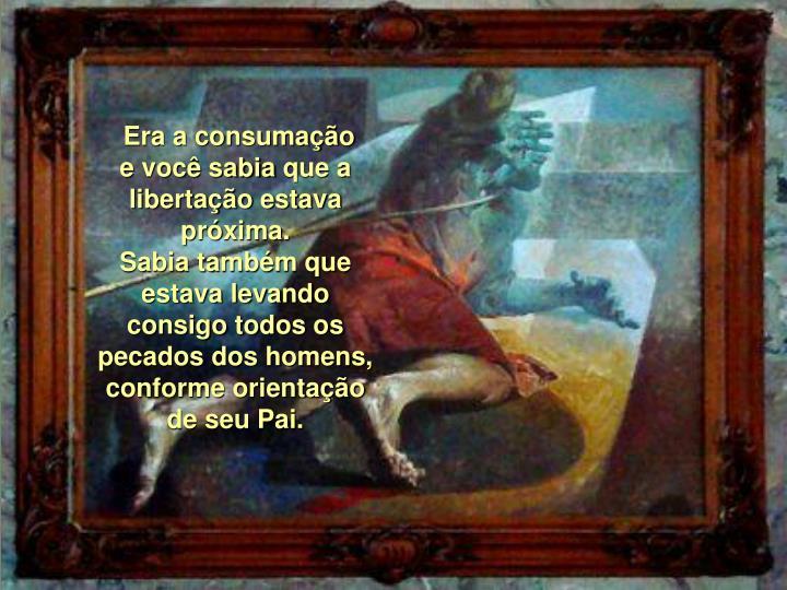 Era a consumação evocê sabiaque a libertação estava próxima.