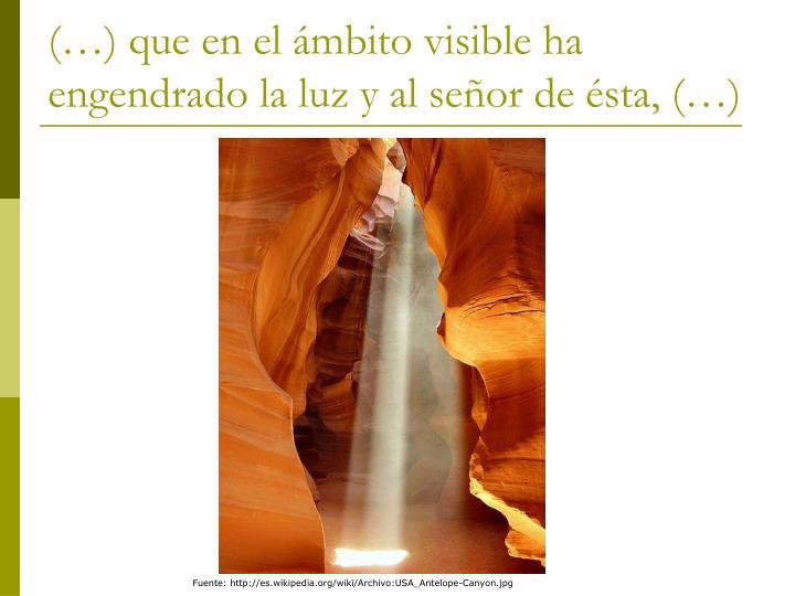 (…) que en el ámbito visible ha engendrado la luz y al señor de ésta, (…)