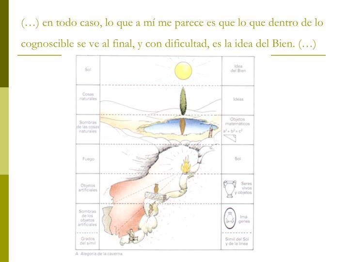 (…) en todo caso, lo que a mí me parece es que lo que dentro de lo cognoscible se ve al final, y con dificultad, es la idea del Bien. (…)