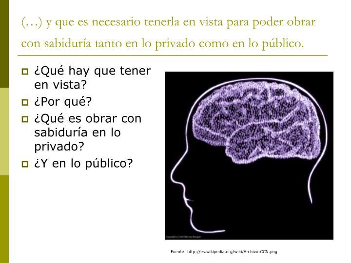 (…) y que es necesario tenerla en vista para poder obrar con sabiduría tanto en lo privado como en lo público.