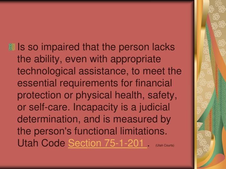 Is so impaired that the person lacks the ability, even with appropriate technological assistance, to meet the essential requirements for financial protection or physical health, safety, or self-care. Incapacity is a judicial determination, and is measured by the person's functional limitations. Utah Code