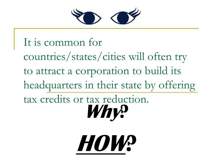 It is common for countries/states/cities will often try to attract a corporation to build its headquarters in their state by offering tax credits or tax reduction.