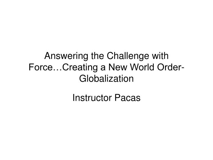 Answering the Challenge with Force…Creating a New World Order-Globalization