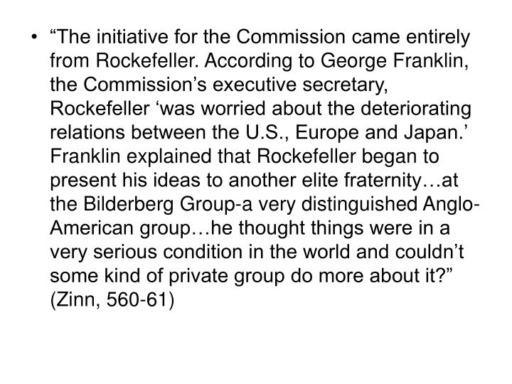 """The initiative for the Commission came entirely from Rockefeller. According to George Franklin, the Commission's executive secretary, Rockefeller 'was worried about the deteriorating relations between the U.S., Europe and Japan.' Franklin explained that Rockefeller began to present his ideas to another elite fraternity…at the Bilderberg Group-a very distinguished Anglo-American group…he thought things were in a very serious condition in the world and couldn't some kind of private group do more about it?"" (Zinn, 560-61)"