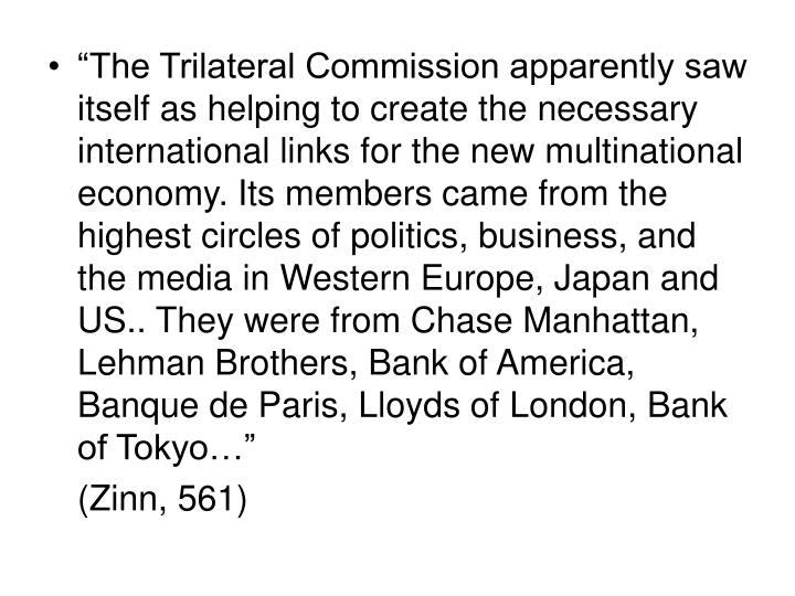 """The Trilateral Commission apparently saw itself as helping to create the necessary international links for the new multinational economy. Its members came from the highest circles of politics, business, and the media in Western Europe, Japan and US.. They were from Chase Manhattan, Lehman Brothers, Bank of America, Banque de Paris, Lloyds of London, Bank of Tokyo…"""