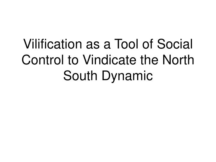 Vilification as a Tool of Social Control to Vindicate the North South Dynamic
