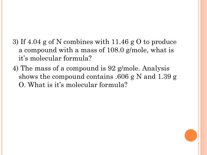 3) If 4.04 g of N combines with 11.46 g O to produce a compound with a mass of 108.0 g/mole, what is it's molecular formula?