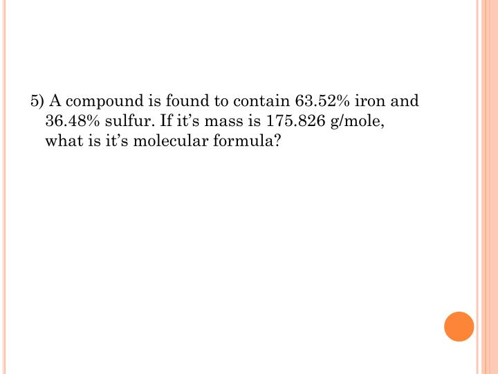 5) A compound is found to contain 63.52% iron and 36.48% sulfur. If it's mass is 175.826 g/mole, what is it's molecular formula?