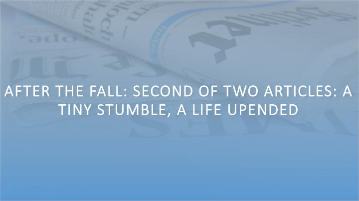 After the Fall: Second of Two Articles: A Tiny Stumble, a Life Upended