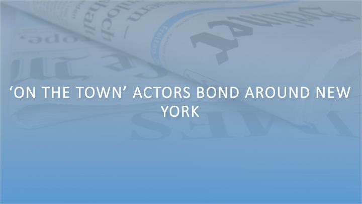 'On the Town' Actors Bond Around New York