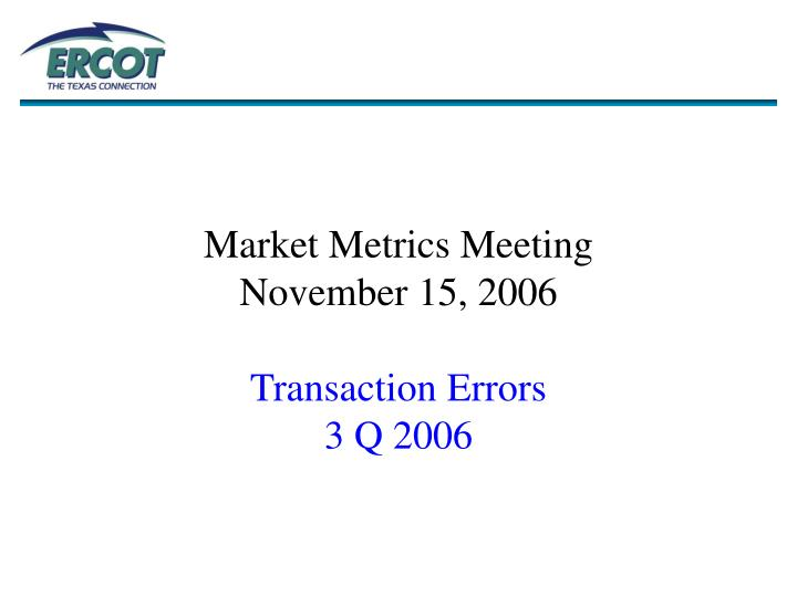 Market metrics meeting november 15 2006 transaction errors 3 q 2006
