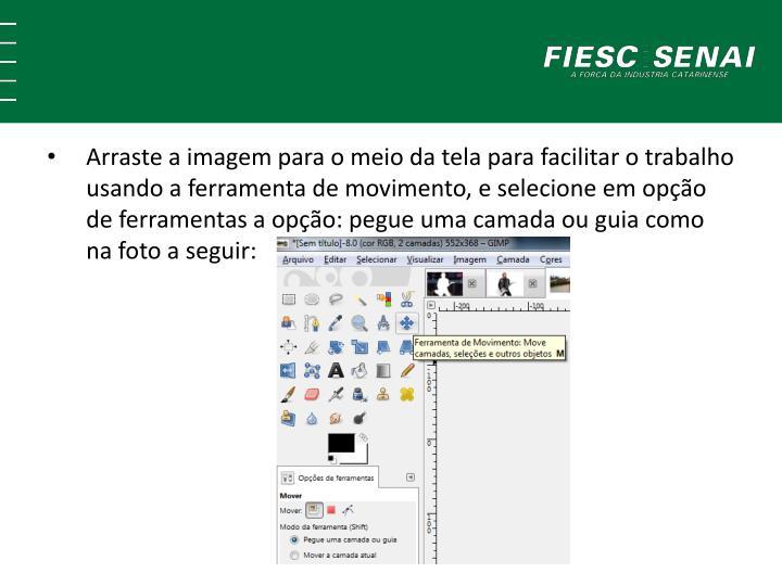 Arraste a imagem para o meio da tela para facilitar o trabalho usando a ferramenta de movimento, e selecione em opção de ferramentas a opção: pegue uma camada ou guia como na foto a seguir: